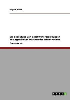 Die Bedeutung Von Geschwisterbeziehungen in Ausgewahlten Marchen Der Bruder Grimm (Paperback)