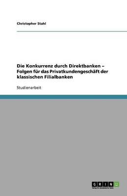 Die Konkurrenz Durch Direktbanken - Folgen F r Das Privatkundengesch ft Der Klassischen Filialbanken (Paperback)