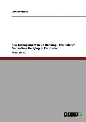 Risk Management in UK Banking - The Role of Derivatives Hedging in Particular (Paperback)