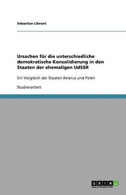 Ursachen F r Die Unterschiedliche Demokratische Konsolidierung in Den Staaten Der Ehemaligen Udssr (Paperback)