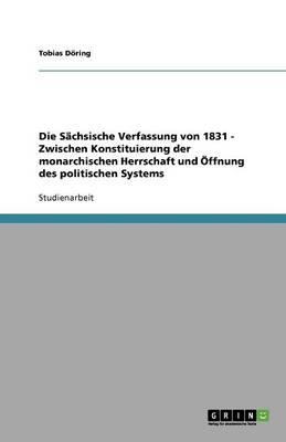 Die Sachsische Verfassung Von 1831 - Zwischen Konstituierung Der Monarchischen Herrschaft Und Offnung Des Politischen Systems (Paperback)