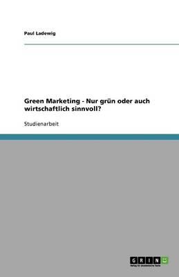 Green Marketing - Nur Gr n Oder Auch Wirtschaftlich Sinnvoll? (Paperback)