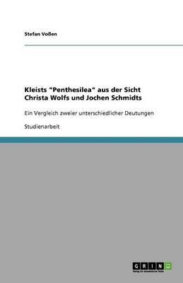 Kleists Penthesilea Aus Der Sicht Christa Wolfs Und Jochen Schmidts (Paperback)