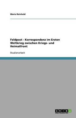Feldpost - Korrespondenz Im Ersten Weltkrieg Zwischen Kriegs- Und Heimatfront (Paperback)