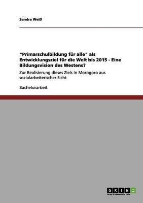 Primarschulbildung Fur Alle ALS Entwicklungsziel Fur Die Welt Bis 2015 - Eine Bildungsvision Des Westens? (Paperback)