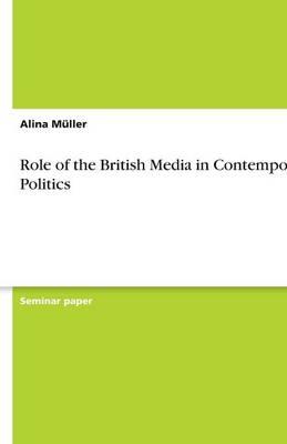 Role of the British Media in Contemporary Politics (Paperback)