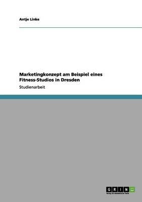 Marketingkonzept Am Beispiel Eines Fitness-Studios in Dresden (Paperback)