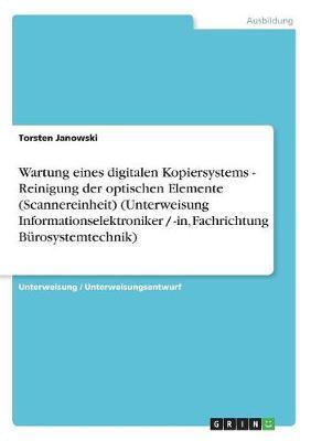 Wartung Eines Digitalen Kopiersystems - Reinigung Der Optischen Elemente (Scannereinheit) (Unterweisung Informationselektroniker / -In, Fachrichtung Burosystemtechnik) (Paperback)