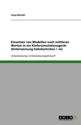 Einsetzen Von Modellen Nach Mittleren Werten in Ein Kiefersimulationsgerat (Unterweisung Zahntechniker / -In) (Paperback)