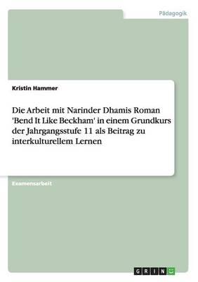 Die Arbeit Mit Narinder Dhamis Roman 'Bend It Like Beckham' in Einem Grundkurs Der Jahrgangsstufe 11 ALS Beitrag Zu Interkulturellem Lernen (Paperback)