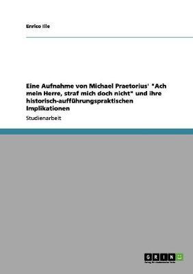 """Eine Aufnahme Von Michael Praetorius' """"Ach Mein Herre, Straf Mich Doch Nicht"""" Und Ihre Historisch-Auffuhrungspraktischen Implikationen (Paperback)"""