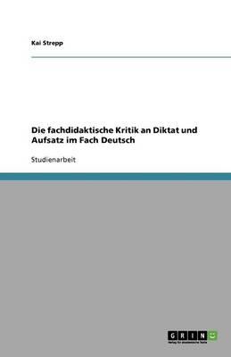 Die Fachdidaktische Kritik an Diktat Und Aufsatz Im Fach Deutsch (Paperback)