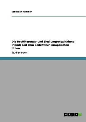 Die Bevolkerungs- Und Siedlungsentwicklung Irlands Seit Dem Beitritt Zur Europaischen Union (Paperback)