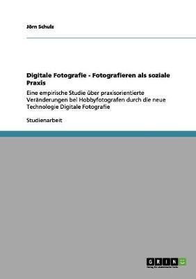 Digitale Fotografie - Fotografieren ALS Soziale Praxis (Paperback)