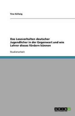 Das Leseverhalten deutscher Jugendlicher in der Gegenwart und wie Lehrer dieses foerdern koennen (Paperback)
