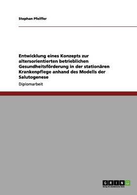Entwicklung Eines Konzepts Zur Altersorientierten Betrieblichen Gesundheitsfrderung in Der Stationren Krankenpflege Anhand Des Modells Der Salutogenese (Paperback)