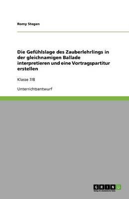 Die Gef hlslage Des Zauberlehrlings in Der Gleichnamigen Ballade Interpretieren Und Eine Vortragspartitur Erstellen (Paperback)
