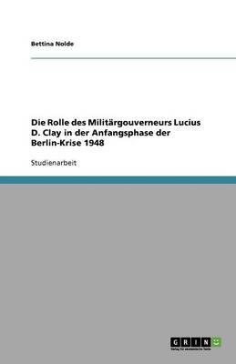 Die Rolle Des Militargouverneurs Lucius D. Clay in Der Anfangsphase Der Berlin-Krise 1948 (Paperback)