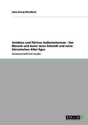 Gelebtes Und Fiktives Auenseitertum - Der Mensch Und Autor Arno Schmidt Und Seine Literarischen Alter Egos (Paperback)