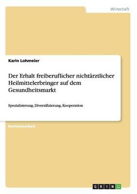 Der Erhalt Freiberuflicher Nichtarztlicher Heilmittelerbringer Auf Dem Gesundheitsmarkt (Paperback)