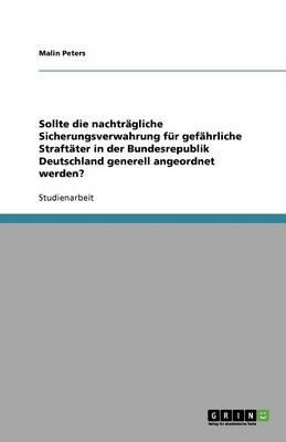 Sollte Die Nachtragliche Sicherungsverwahrung Fur Gefahrliche Straftater in Der Bundesrepublik Deutschland Generell Angeordnet Werden? (Paperback)