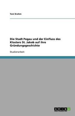Die Stadt Pegau Und Der Einfluss Des Klosters St. Jakob Auf Ihre Gr ndungsgeschichte (Paperback)