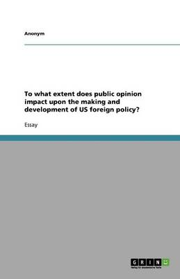 To What Extent Does Public Opinion Impact Upon the Making and Development of Us Foreign Policy? (Paperback)