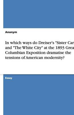 In Which Ways Do Dreiser's Sister Carrie and the White City at the 1893 Great Columbian Exposition Dramatise the Tensions of American Modernity? (Paperback)