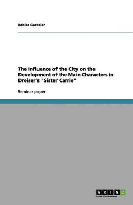 """The Influence of the City on the Development of the Main Characters in Dreiser's """"Sister Carrie"""" (Paperback)"""