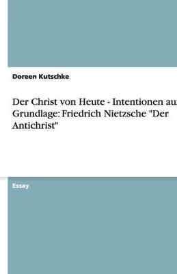 Der Christ Von Heute - Intentionen Auf Grundlage: Friedrich Nietzsche Der Antichrist (Paperback)