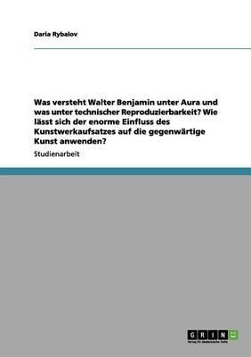 Was Versteht Walter Benjamin Unter Aura Und Was Unter Technischer Reproduzierbarkeit? Wie Lasst Sich Der Enorme Einfluss Des Kunstwerkaufsatzes Auf Die Gegenwartige Kunst Anwenden? (Paperback)