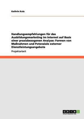 Handlungsempfehlungen Fur Das Ausbildungsmarketing Im Internet Auf Basis Einer Praxisbezogenen Analyse: Formen Von Massnahmen Und Potenziale Externer Dienstleistungsangebote (Paperback)