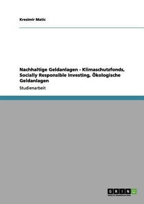 Nachhaltige Geldanlagen - Klimaschutzfonds, Socially Responsible Investing, Okologische Geldanlagen (Paperback)
