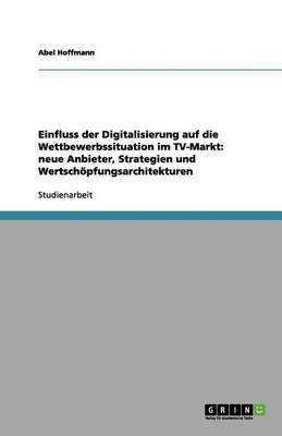Einfluss Der Digitalisierung Auf Die Wettbewerbssituation Im TV-Markt: Neue Anbieter, Strategien Und Wertschpfungsarchitekturen (Paperback)