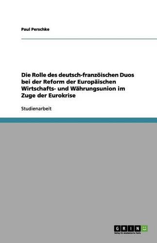 Die Rolle Des Deutsch-Franz ischen Duos Bei Der Reform Der Europ ischen Wirtschafts- Und W hrungsunion Im Zuge Der Eurokrise (Paperback)