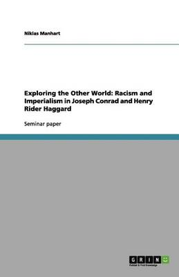Exploring the Other World: Racism and Imperialism in Joseph Conrad and Henry Rider Haggard (Paperback)