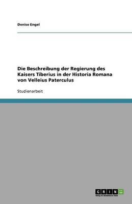 Die Beschreibung Der Regierung Des Kaisers Tiberius in Der Historia Romana Von Velleius Paterculus (Paperback)