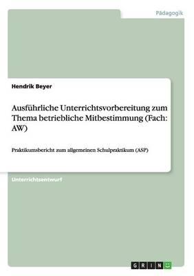 Ausf hrliche Unterrichtsvorbereitung Zum Thema Betriebliche Mitbestimmung (Fach: Aw) (Paperback)