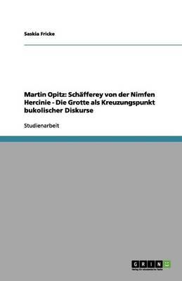 Martin Opitz: Sch fferey Von Der Nimfen Hercinie - Die Grotte ALS Kreuzungspunkt Bukolischer Diskurse (Paperback)