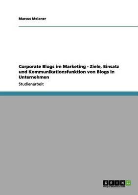 Corporate Blogs Im Marketing - Ziele, Einsatz Und Kommunikationsfunktion Von Blogs in Unternehmen (Paperback)