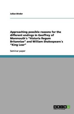 Approaching Possible Reasons for the Different Endings in Geoffrey of Monmouths Historia Regum Britanniae and William Shakespeares King Lear (Paperback)
