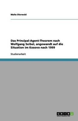 Das Principal-Agent-Theorem Nach Wolfgang Seibel, Angewandt Auf Die Situation Im Kosovo Nach 1999 (Paperback)