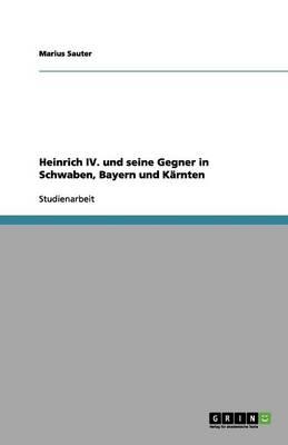 Heinrich IV. Und Seine Gegner in Schwaben, Bayern Und K rnten (Paperback)