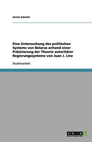 Eine Untersuchung Des Politischen Systems Von Belarus Anhand Einer Pr zisierung Der Theorie Autorit rer Regierungssysteme Von Juan J. Linz (Paperback)