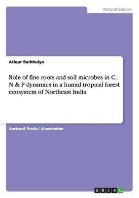 Role of Fine Roots and Soil Microbes in C, N & P Dynamics in a Humid Tropical Forest Ecosystem of Northeast India (Paperback)