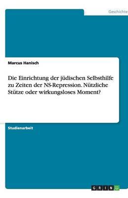 Die Einrichtung Der Judischen Selbsthilfe Zu Zeiten Der NS-Repression. Nutzliche Stutze Oder Wirkungsloses Moment? (Paperback)