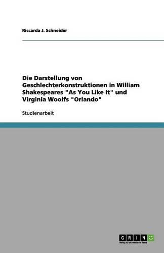"""Die Darstellung von Geschlechterkonstruktionen in William Shakespeares """"As You Like It"""" und Virginia Woolfs """"Orlando"""" (Paperback)"""
