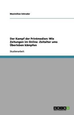 Der Kampf Der Printmedien: Wie Zeitungen Im Online -Zeitalter Ums  berleben K mpfen (Paperback)