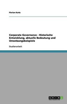Corporate Governance - Historische Entwicklung, Aktuelle Bedeutung Und Umsetzungsbeispiele (Paperback)