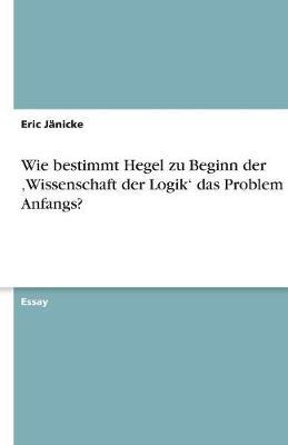 Wie Bestimmt Hegel Zu Beginn Der 'Wissenschaft Der Logik' Das Problem Des Anfangs? (Paperback)